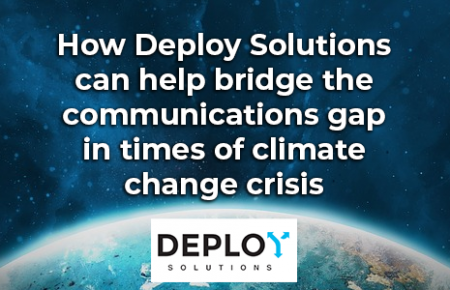 How Deploy Solutions can help bridge the communications gap in times of climate change crisis